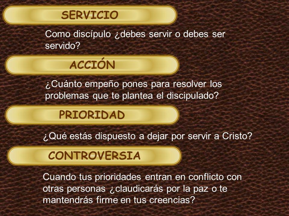 SERVICIO ACCIÓN PRIORIDAD CONTROVERSIA Como discípulo ¿debes servir o debes ser servido.