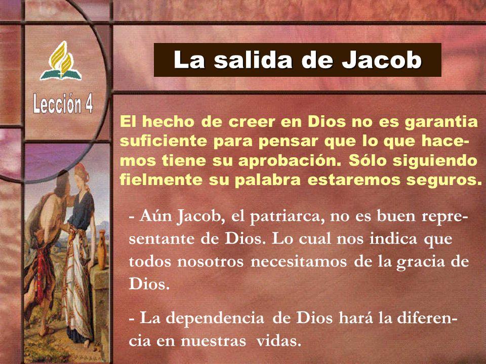 La salida de Jacob El hecho de creer en Dios no es garantia suficiente para pensar que lo que hace- mos tiene su aprobación. Sólo siguiendo fielmente