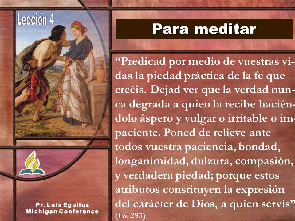 Para meditar Predicad por medio de vuestras vi- das la piedad práctica de la fe que creéis. Dejad ver que la verdad nun- ca degrada a quien la recibe