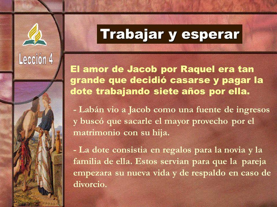 Trabajar y esperar El amor de Jacob por Raquel era tan grande que decidió casarse y pagar la dote trabajando siete años por ella. - Labán vio a Jacob