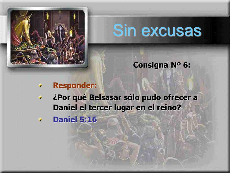 Pergunta nº 6 Sin excusas Responder: ¿Por qué Belsasar sólo pudo ofrecer a Daniel el tercer lugar en el reino? Daniel 5:16 Responder: ¿Por qué Belsasa