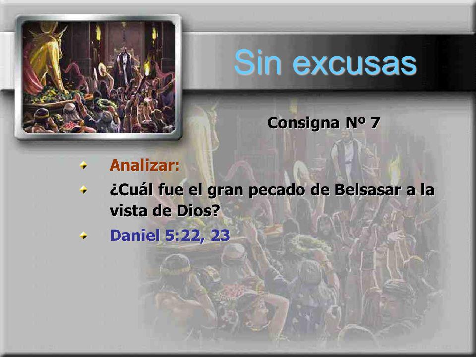 Sin excusas Consigna Nº 7 Analizar: ¿Cuál fue el gran pecado de Belsasar a la vista de Dios? Daniel 5:22, 23 Analizar: ¿Cuál fue el gran pecado de Bel