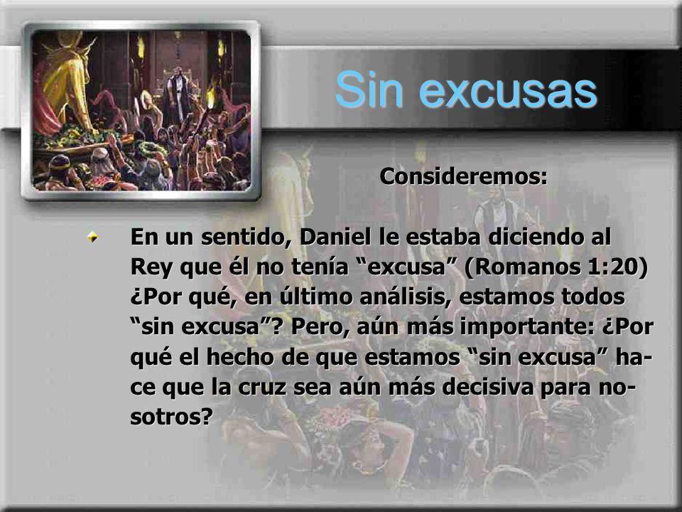 Sin excusas Consideremos: En un sentido, Daniel le estaba diciendo al Rey que él no tenía excusa (Romanos 1:20) ¿Por qué, en último análisis, estamos