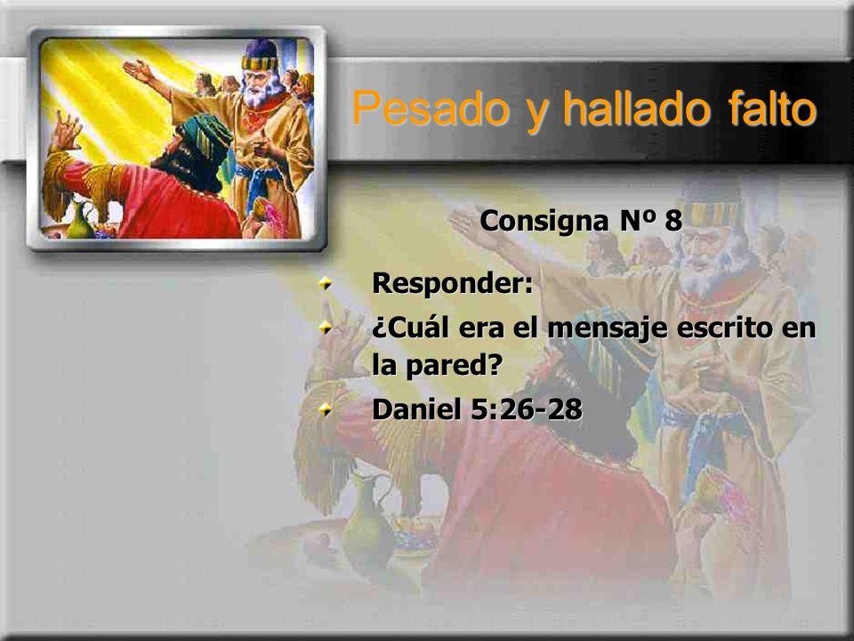 Pesado y hallado falto Consigna Nº 8 Responder: ¿Cuál era el mensaje escrito en la pared? Daniel 5:26-28 Responder: ¿Cuál era el mensaje escrito en la