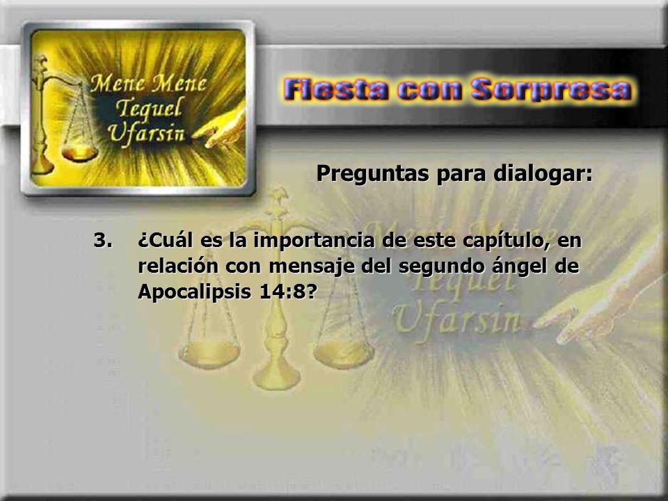 Preguntas para dialogar: 3.¿Cuál es la importancia de este capítulo, en relación con mensaje del segundo ángel de Apocalipsis 14:8?