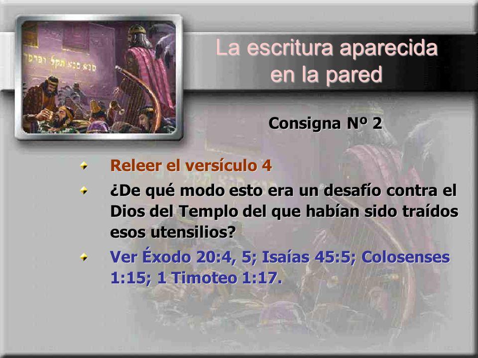 Consigna Nº 2 Releer el versículo 4 ¿De qué modo esto era un desafío contra el Dios del Templo del que habían sido traídos esos utensilios? Ver Éxodo