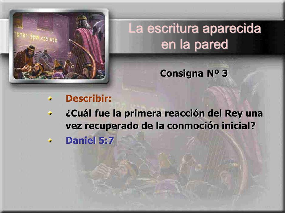 La escritura aparecida en la pared Consigna Nº 3 Describir: ¿Cuál fue la primera reacción del Rey una vez recuperado de la conmoción inicial? Daniel 5