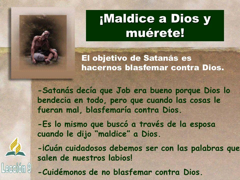 ¡Maldice a Dios y muérete! -Satanás decía que Job era bueno porque Dios lo bendecia en todo, pero que cuando las cosas le fueran mal, blasfemaría cont