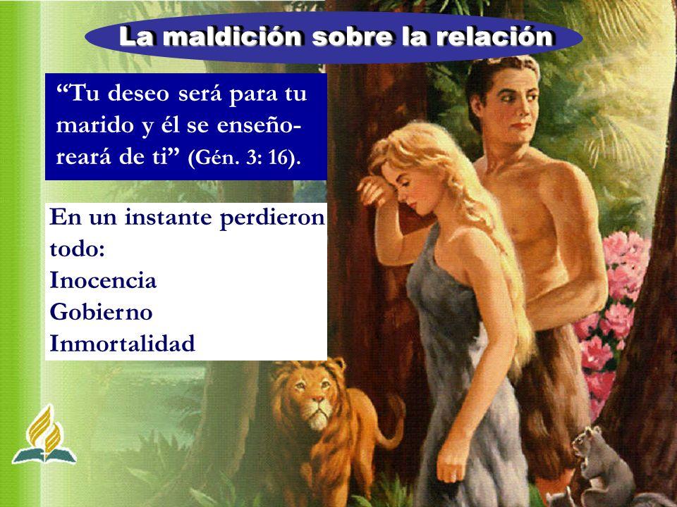 La maldición sobre la relación Tu deseo será para tu marido y él se enseño- reará de ti (Gén. 3: 16). En un instante perdieron todo: Inocencia Gobiern