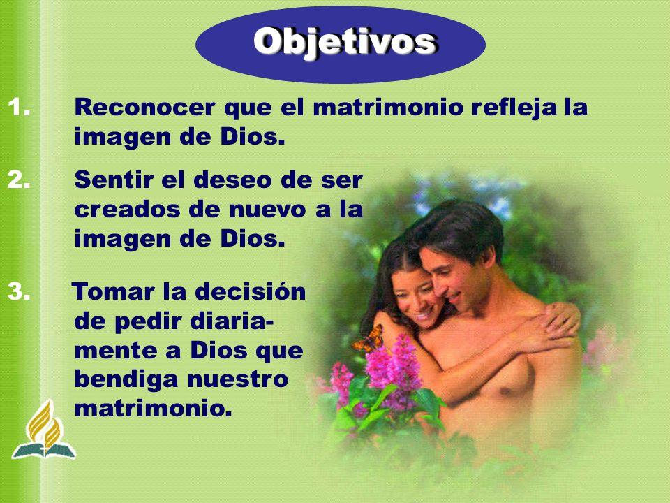 1. Reconocer que el matrimonio refleja la imagen de Dios. 2. Sentir el deseo de ser creados de nuevo a la imagen de Dios. 3. Tomar la decisión de pedi