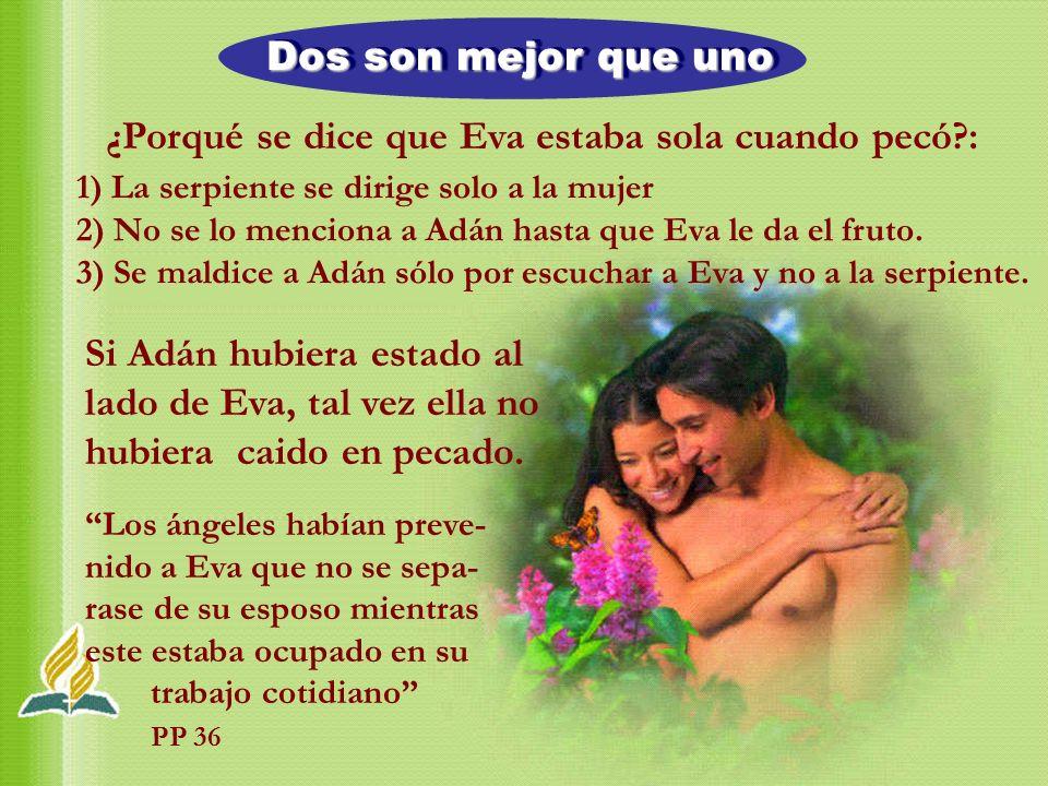 Dos son mejor que uno 1) La serpiente se dirige solo a la mujer 2) No se lo menciona a Adán hasta que Eva le da el fruto. 3) Se maldice a Adán sólo po