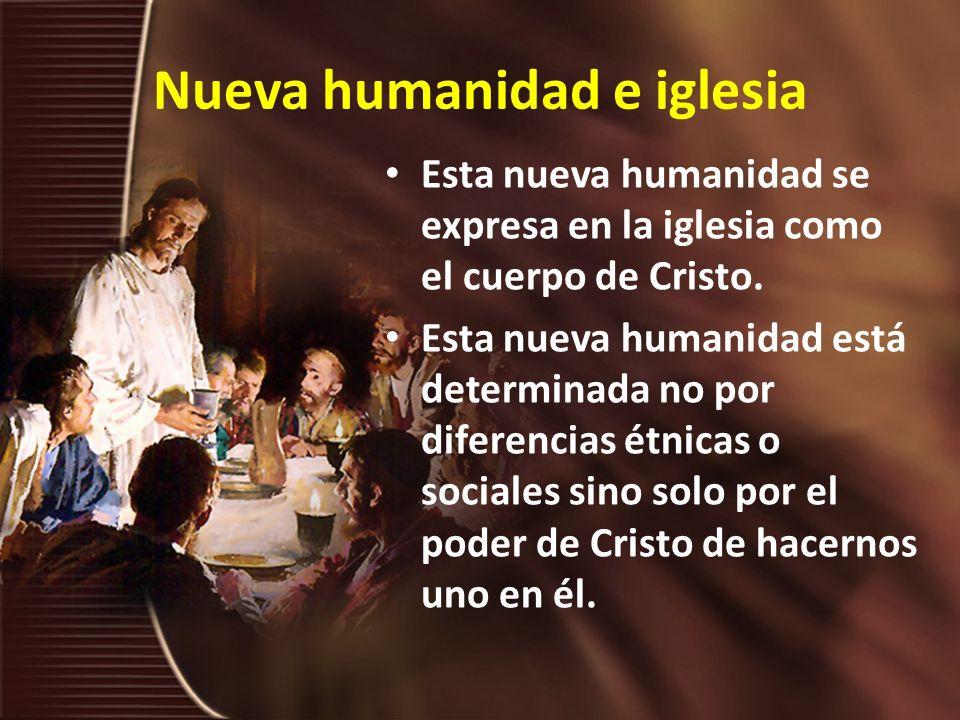 Nueva humanidad e iglesia Pablo afirma que, por medio de Cristo, Dios reunió en la iglesia a judíos y gentiles, y que es su propósito crear en sí mismo [en Cristo] de los dos un solo y nuevo hombre (Efesios 2:15)