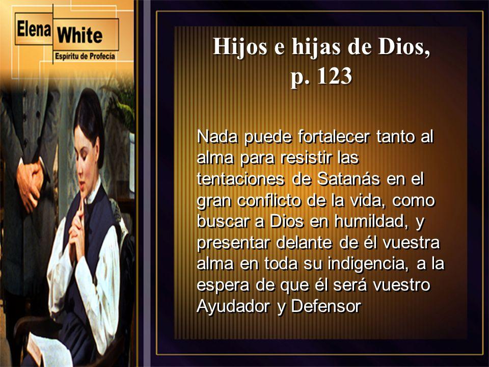 Hijos e hijas de Dios, p. 123 Nada puede fortalecer tanto al alma para resistir las tentaciones de Satanás en el gran conflicto de la vida, como busca