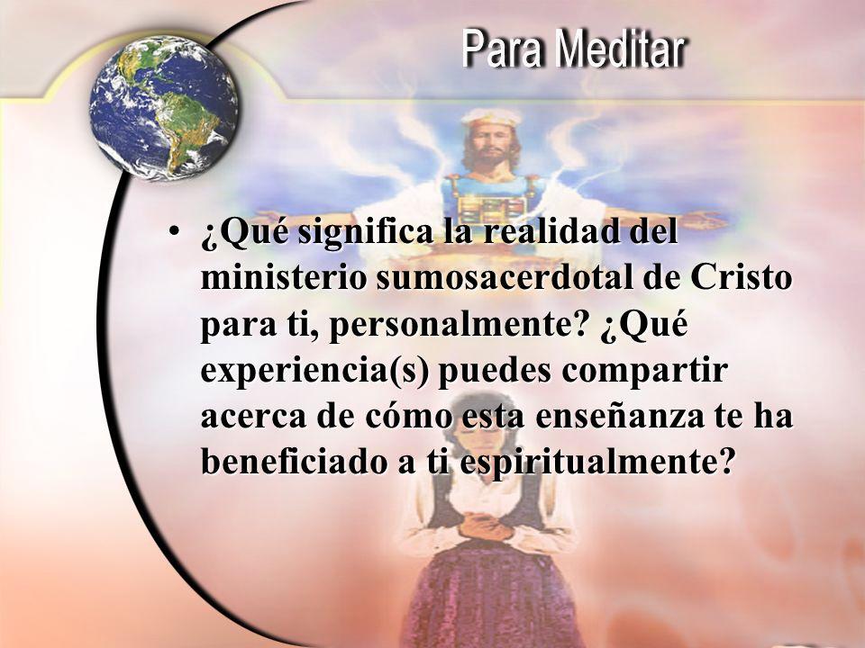 ¿Qué significa la realidad del ministerio sumosacerdotal de Cristo para ti, personalmente? ¿Qué experiencia(s) puedes compartir acerca de cómo esta en