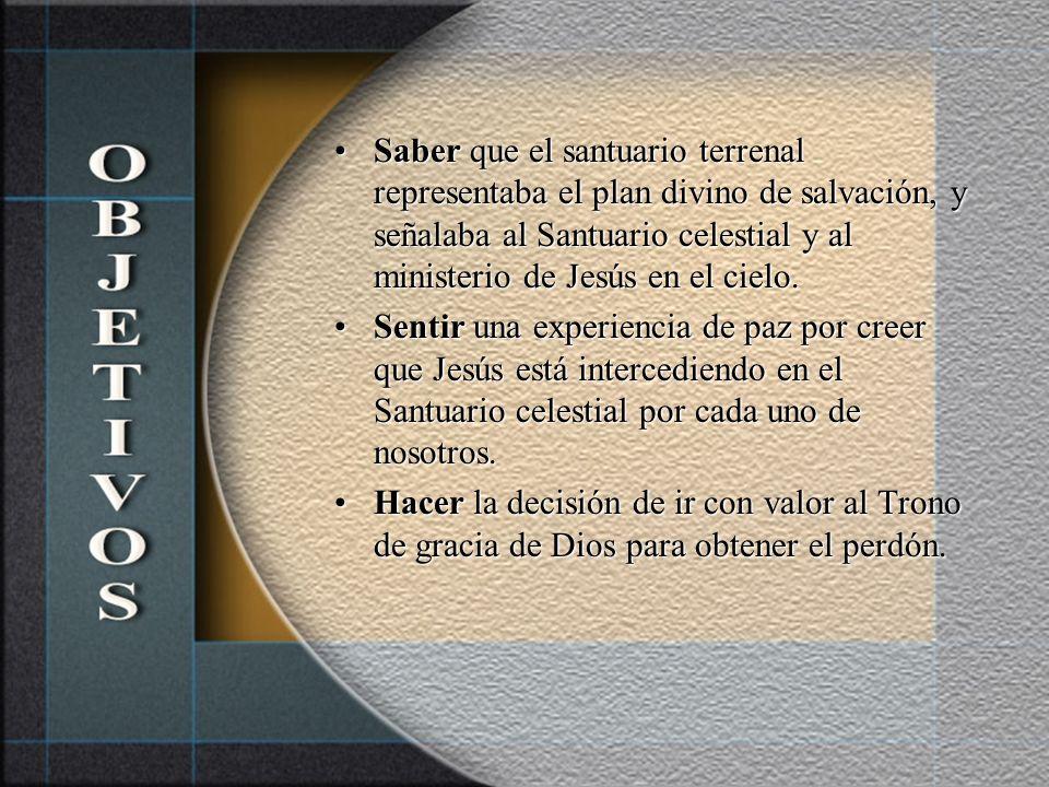 Saber que el santuario terrenal representaba el plan divino de salvación, y señalaba al Santuario celestial y al ministerio de Jesús en el cielo.Saber