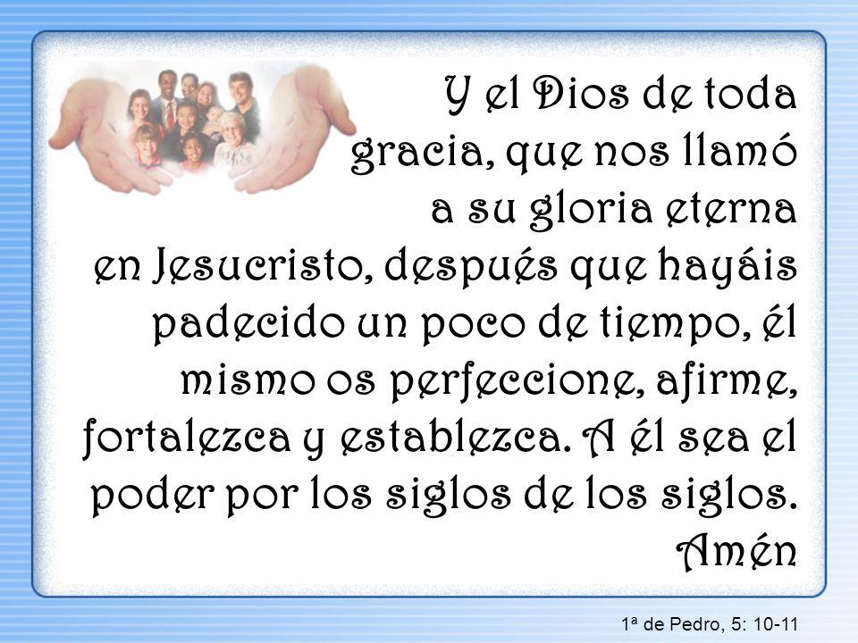 Y el Dios de toda gracia, que nos llamó a su gloria eterna en Jesucristo, después que hayáis padecido un poco de tiempo, él mismo os perfeccione, afir