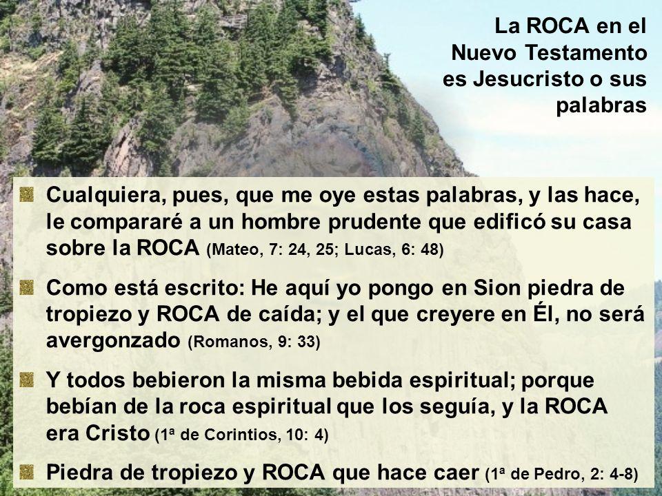 La ROCA en el Nuevo Testamento es Jesucristo o sus palabras Cualquiera, pues, que me oye estas palabras, y las hace, le compararé a un hombre prudente