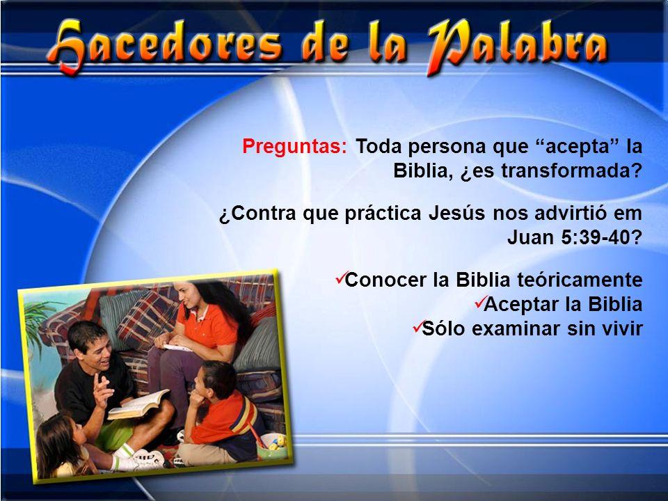 Preguntas: Toda persona que acepta la Biblia, ¿es transformada? ¿Contra que práctica Jesús nos advirtió em Juan 5:39-40? Conocer la Biblia teóricament