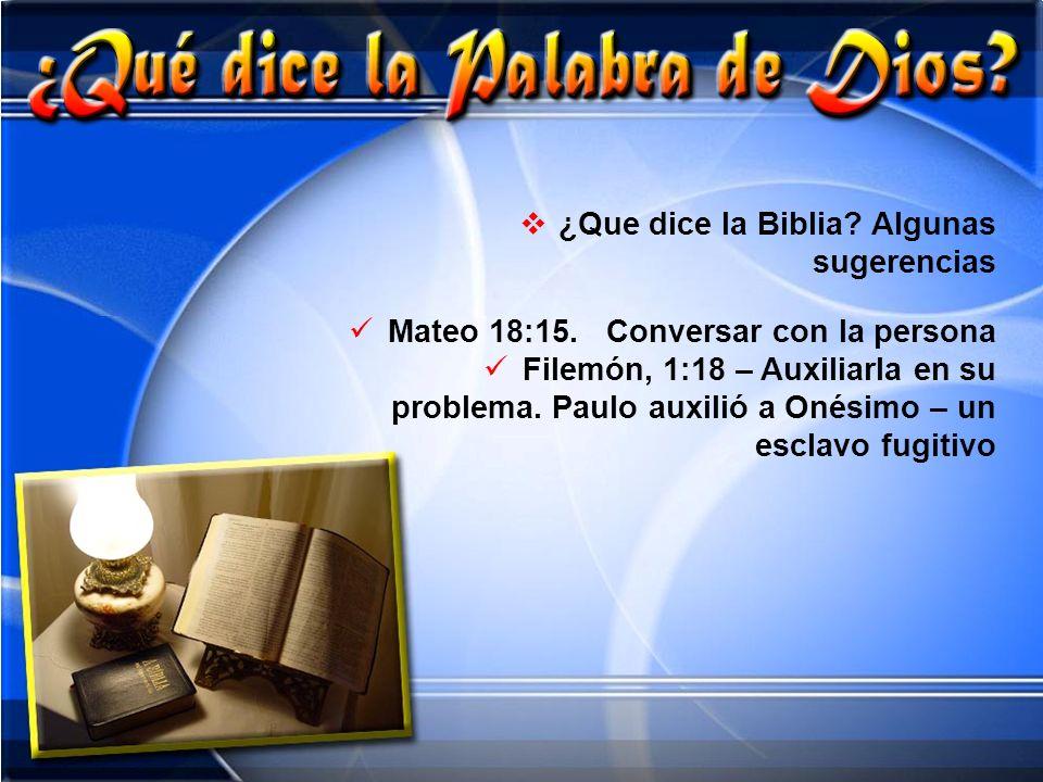 ¿Que dice la Biblia? Algunas sugerencias Mateo 18:15. Conversar con la persona Filemón, 1:18 – Auxiliarla en su problema. Paulo auxilió a Onésimo – un