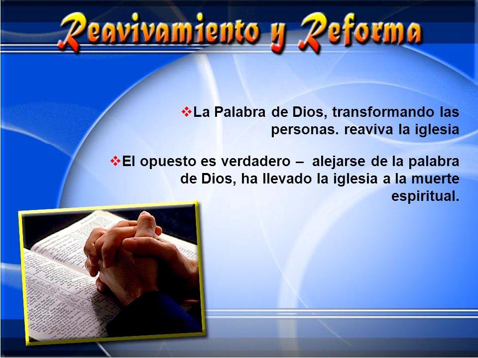 La Palabra de Dios, transformando las personas. reaviva la iglesia El opuesto es verdadero – alejarse de la palabra de Dios, ha llevado la iglesia a l
