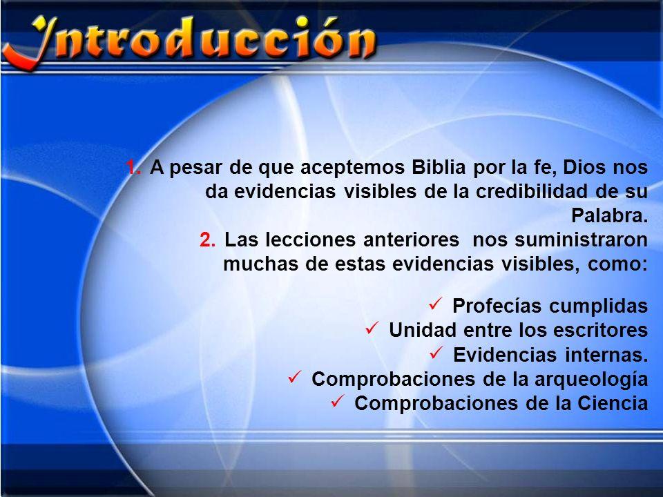 1.A pesar de que aceptemos Biblia por la fe, Dios nos da evidencias visibles de la credibilidad de su Palabra. 2.Las lecciones anteriores nos suminist