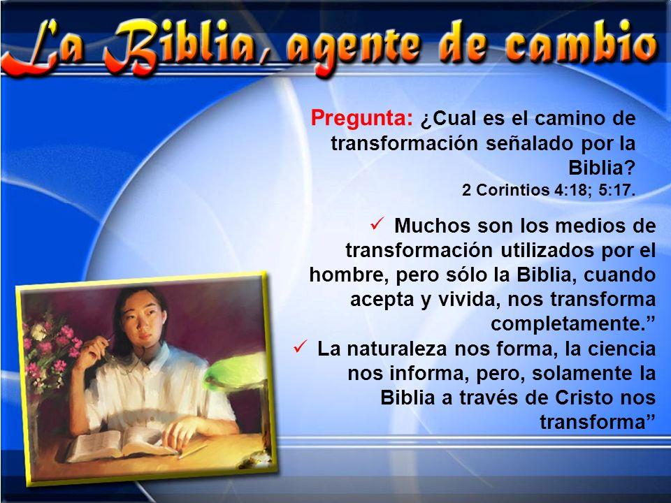 Pregunta: ¿Cual es el camino de transformación señalado por la Biblia? 2 Corintios 4:18; 5:17. Muchos son los medios de transformación utilizados por