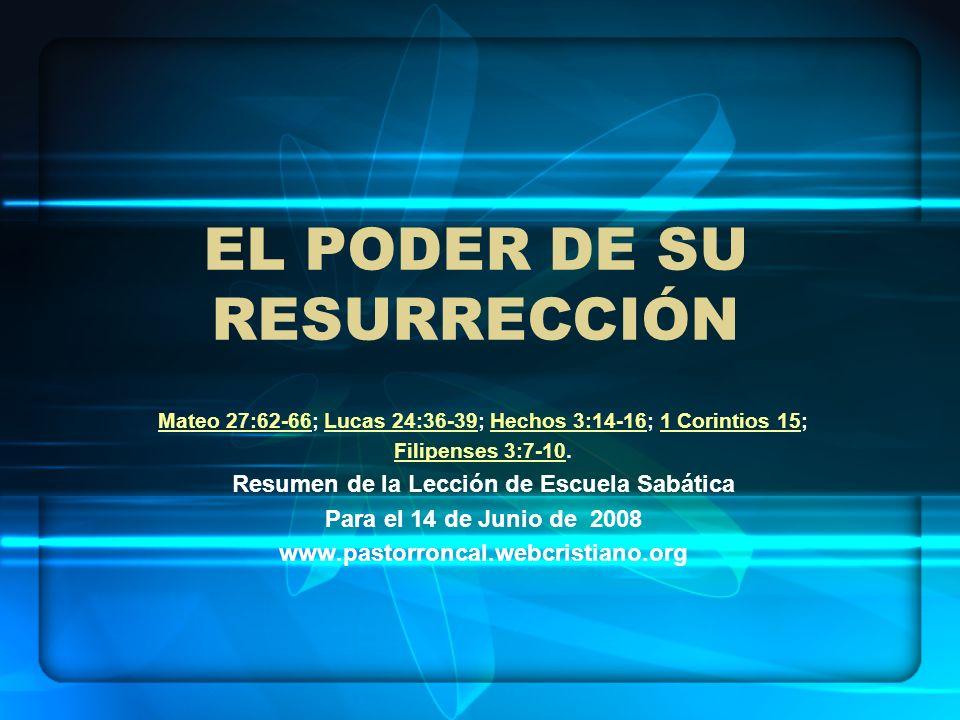 EL PODER DE SU RESURRECCIÓN Mateo 27:62-66Mateo 27:62-66; Lucas 24:36-39; Hechos 3:14-16; 1 Corintios 15;Lucas 24:36-39Hechos 3:14-161 Corintios 15 Fi