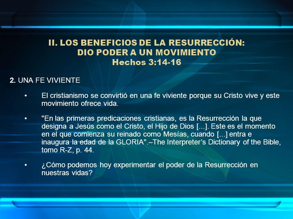 II. LOS BENEFICIOS DE LA RESURRECCIÓN: DIO PODER A UN MOVIMIENTO Hechos 3:14-16 2. UNA FE VIVIENTE El cristianismo se convirtió en una fe viviente por