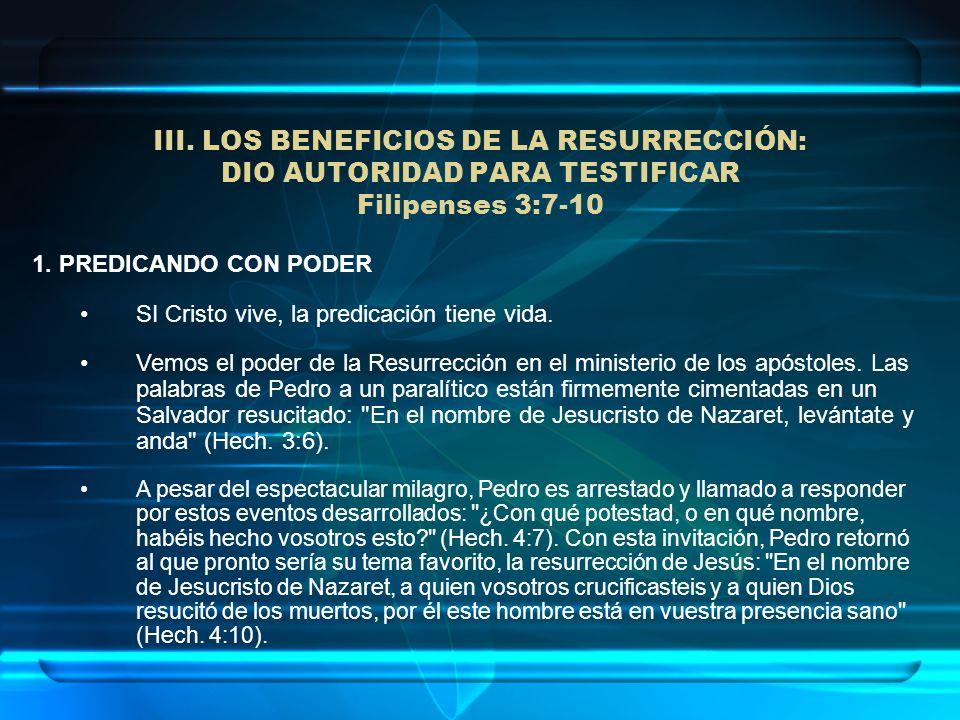 III. LOS BENEFICIOS DE LA RESURRECCIÓN: DIO AUTORIDAD PARA TESTIFICAR Filipenses 3:7-10 1. PREDICANDO CON PODER SI Cristo vive, la predicación tiene v