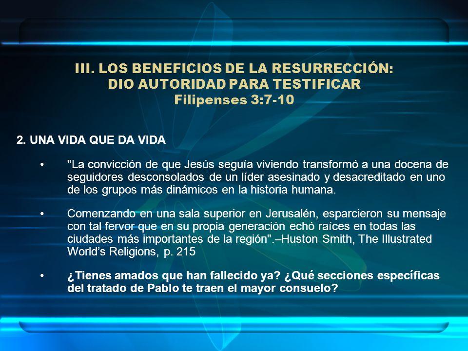 III. LOS BENEFICIOS DE LA RESURRECCIÓN: DIO AUTORIDAD PARA TESTIFICAR Filipenses 3:7-10 2. UNA VIDA QUE DA VIDA