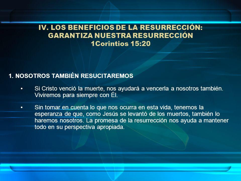 IV. LOS BENEFICIOS DE LA RESURRECCIÓN: GARANTIZA NUESTRA RESURRECCIÓN 1Corintios 15:20 1. NOSOTROS TAMBIÉN RESUCITAREMOS Si Cristo venció la muerte, n