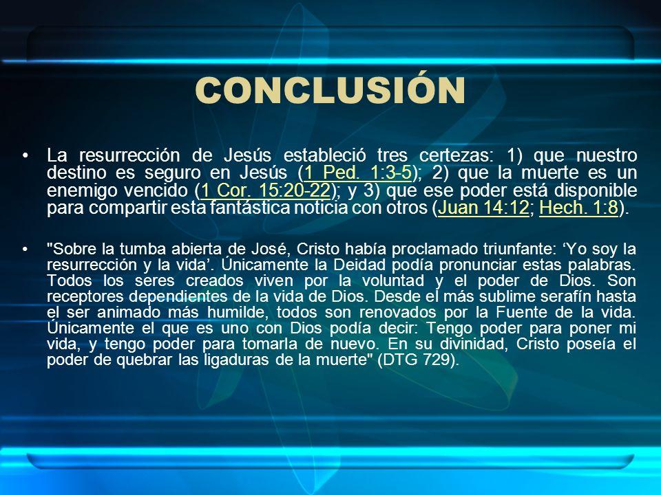 CONCLUSIÓN La resurrección de Jesús estableció tres certezas: 1) que nuestro destino es seguro en Jesús (1 Ped. 1:3-5); 2) que la muerte es un enemigo