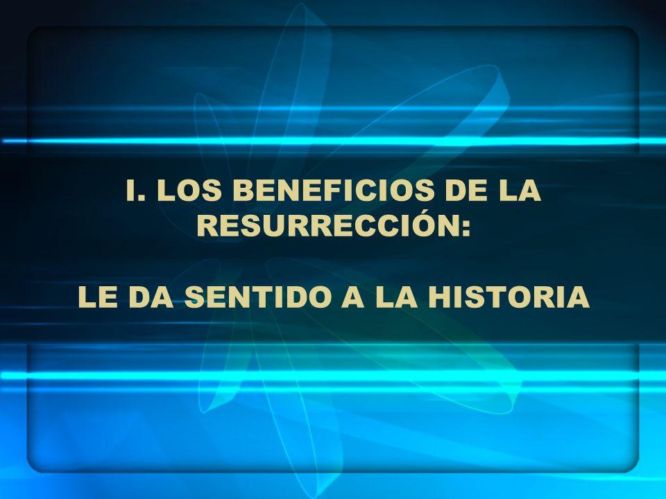 I. LOS BENEFICIOS DE LA RESURRECCIÓN: LE DA SENTIDO A LA HISTORIA