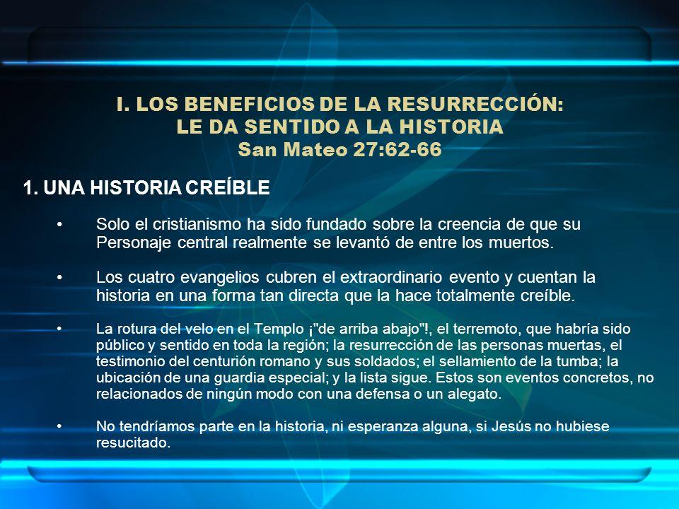 I. LOS BENEFICIOS DE LA RESURRECCIÓN: LE DA SENTIDO A LA HISTORIA San Mateo 27:62-66 1. UNA HISTORIA CREÍBLE Solo el cristianismo ha sido fundado sobr