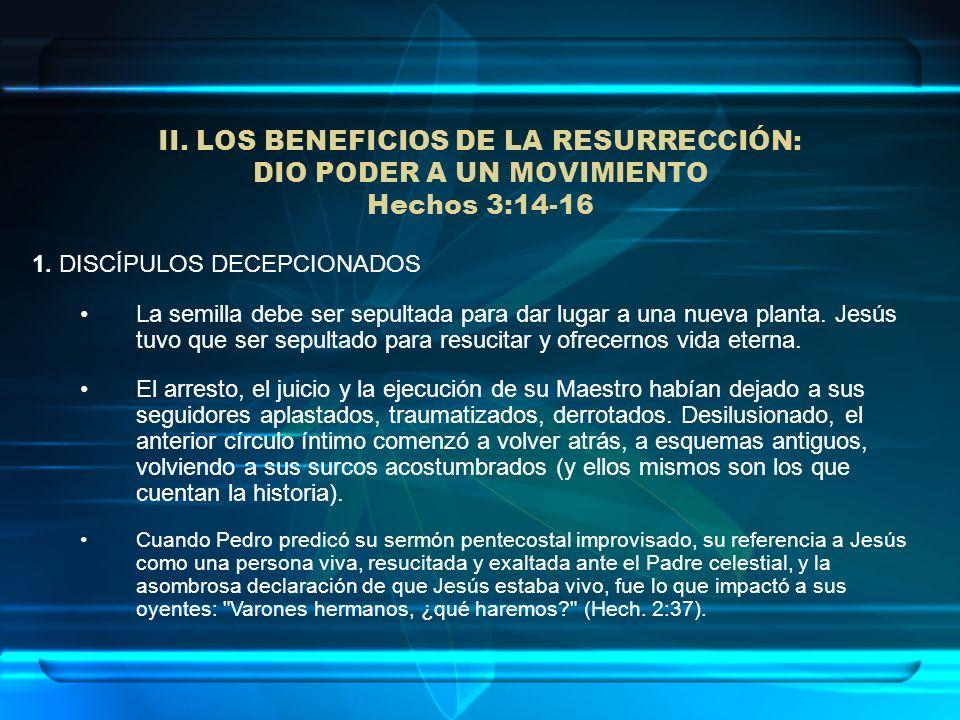 II. LOS BENEFICIOS DE LA RESURRECCIÓN: DIO PODER A UN MOVIMIENTO Hechos 3:14-16 1. DISCÍPULOS DECEPCIONADOS La semilla debe ser sepultada para dar lug