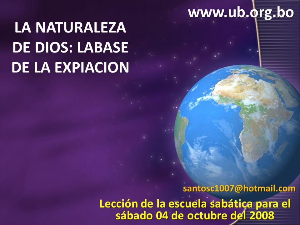 LA NATURALEZA DE DIOS: LABASE DE LA EXPIACION Lección de la escuela sabática para el sábado 04 de octubre del 2008 www.ub.org.bosantosc1007@hotmail.co