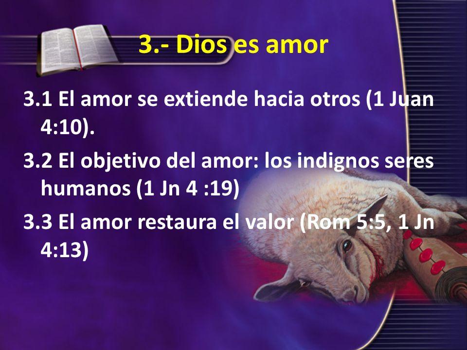 3.- Dios es amor 3.1 El amor se extiende hacia otros (1 Juan 4:10). 3.2 El objetivo del amor: los indignos seres humanos (1 Jn 4 :19) 3.3 El amor rest