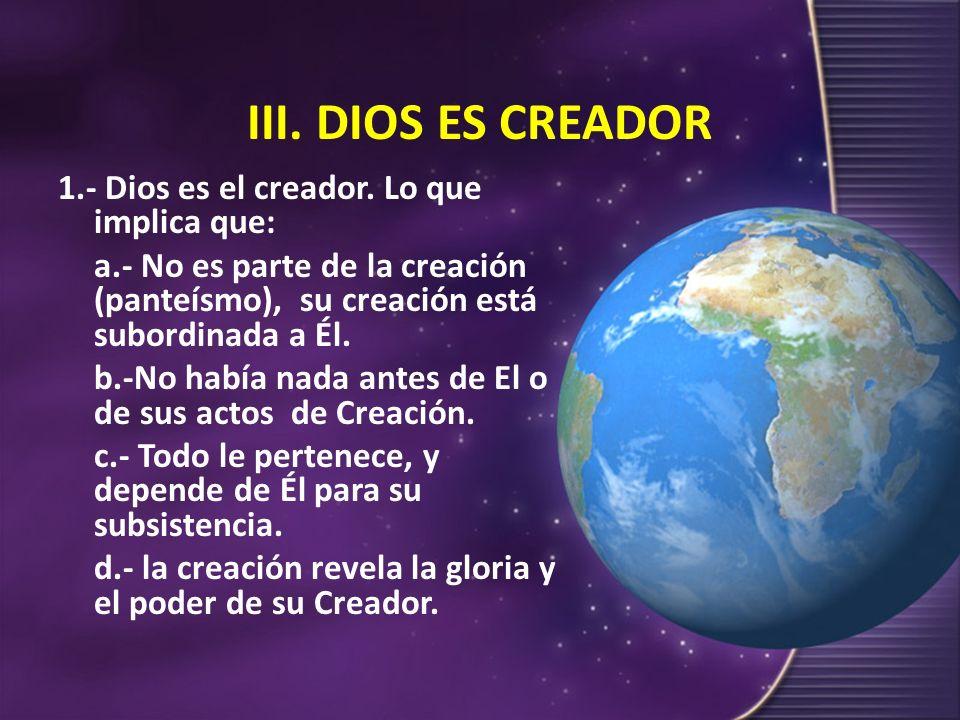 III. DIOS ES CREADOR 1.- Dios es el creador. Lo que implica que: a.- No es parte de la creación (panteísmo), su creación está subordinada a Él. b.-No