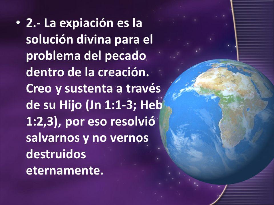 2.- La expiación es la solución divina para el problema del pecado dentro de la creación. Creo y sustenta a través de su Hijo (Jn 1:1-3; Heb 1:2,3), p