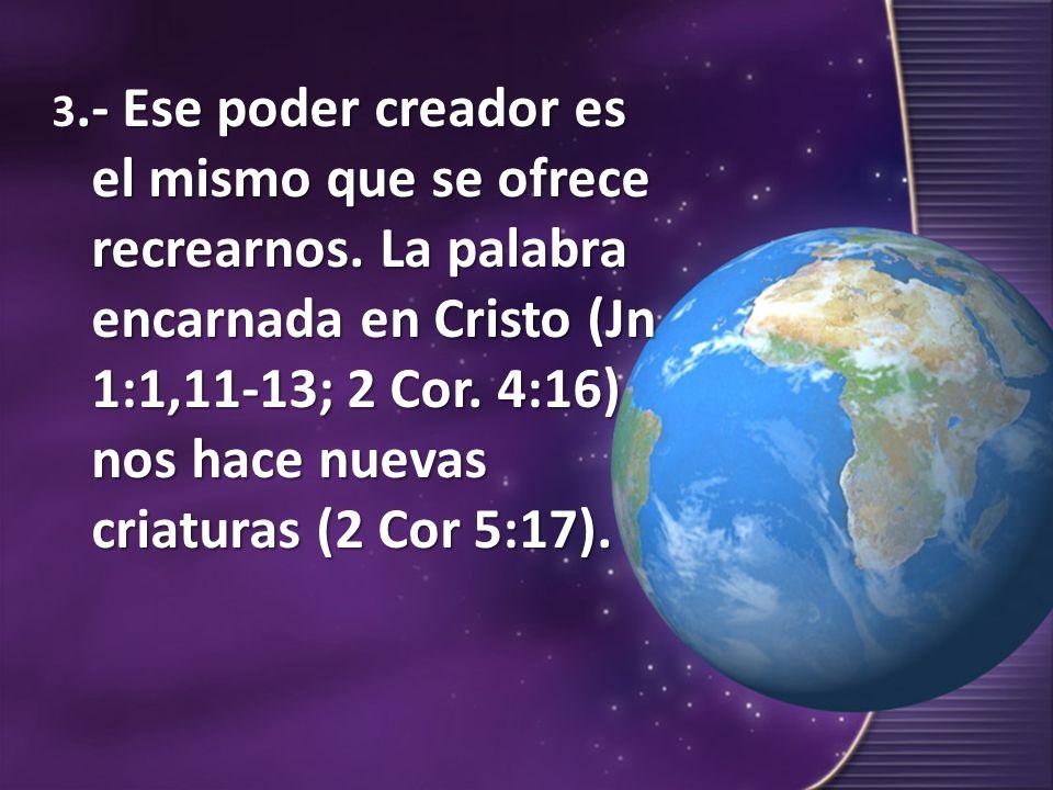 .- Ese poder creador es el mismo que se ofrece recrearnos. La palabra encarnada en Cristo (Jn 1:1,11-13; 2 Cor. 4:16) nos hace nuevas criaturas (2 Cor