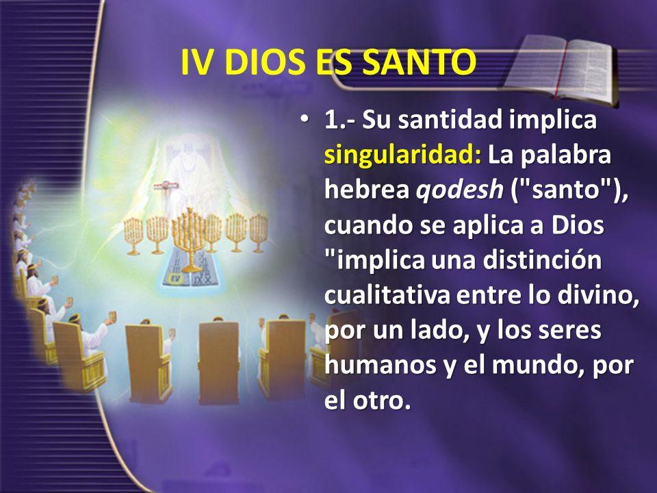 IV DIOS ES SANTO 1.- Su santidad implica singularidad: La palabra hebrea qodesh (