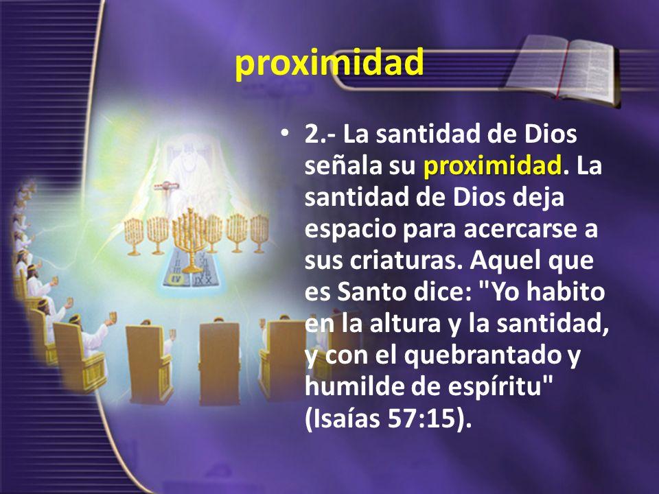 proximidad proximidad 2.- La santidad de Dios señala su proximidad. La santidad de Dios deja espacio para acercarse a sus criaturas. Aquel que es Sant