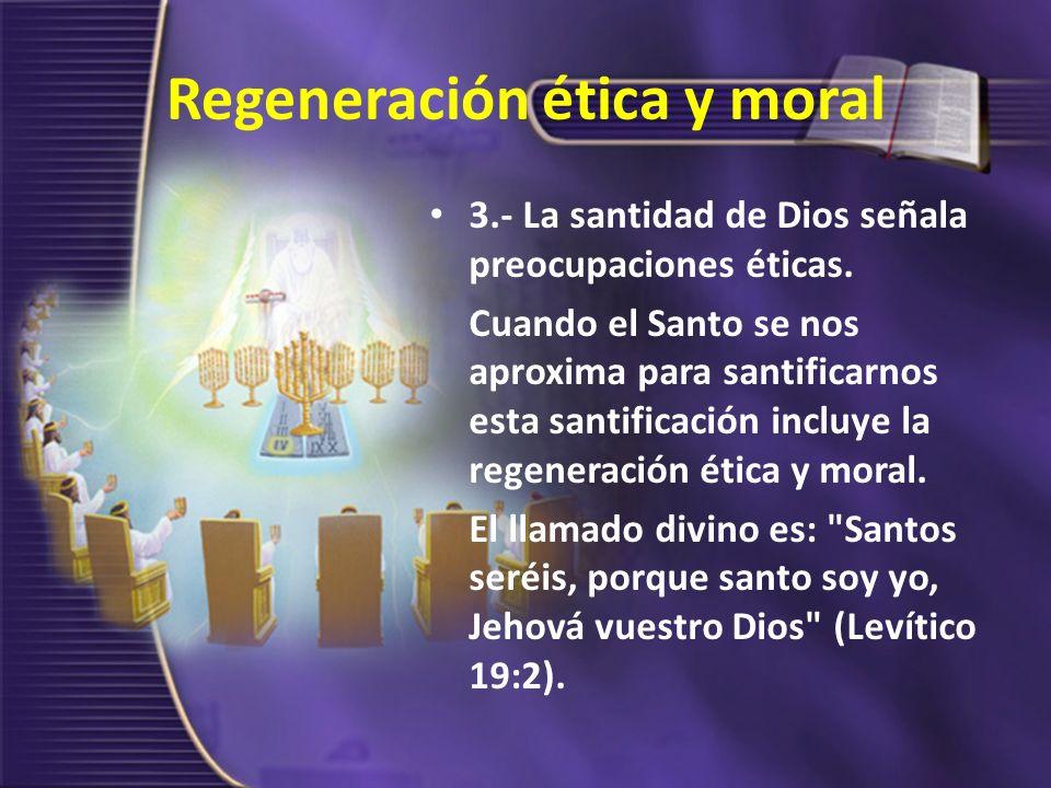 Regeneración ética y moral 3.- La santidad de Dios señala preocupaciones éticas. Cuando el Santo se nos aproxima para santificarnos esta santificación