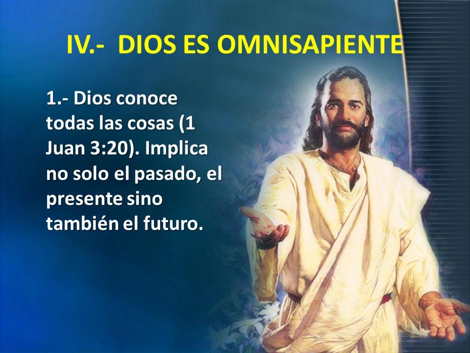IV.- DIOS ES OMNISAPIENTE 1.- Dios conoce todas las cosas (1 Juan 3:20). Implica no solo el pasado, el presente sino también el futuro.