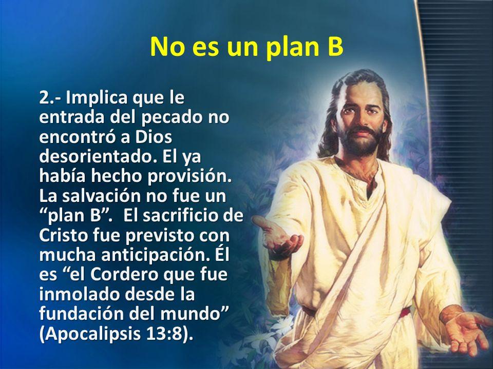 No es un plan B 2.- Implica que le entrada del pecado no encontró a Dios desorientado. El ya había hecho provisión. La salvación no fue un plan B. El