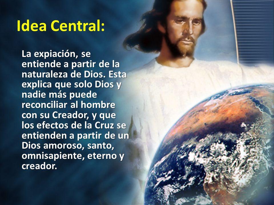 Idea Central: La expiación, se entiende a partir de la naturaleza de Dios. Esta explica que solo Dios y nadie más puede reconciliar al hombre con su C