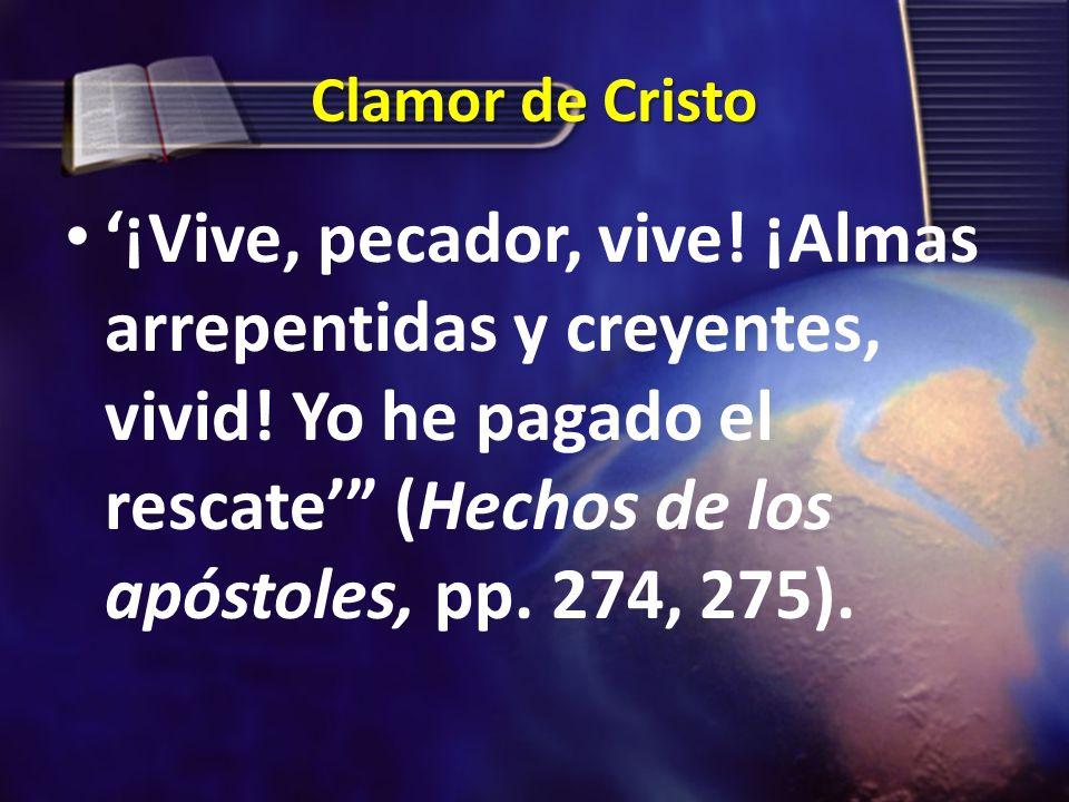 Clamor de Cristo ¡Vive, pecador, vive! ¡Almas arrepentidas y creyentes, vivid! Yo he pagado el rescate (Hechos de los apóstoles, pp. 274, 275).