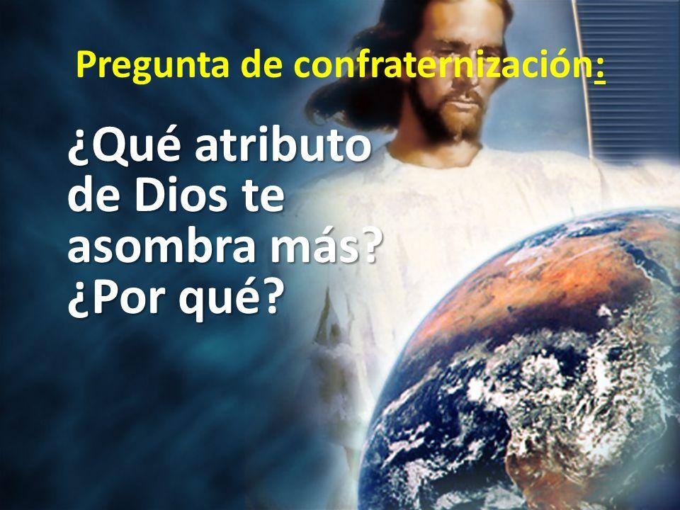 Pregunta de confraternización: ¿Qué atributo de Dios te asombra más? ¿Por qué?