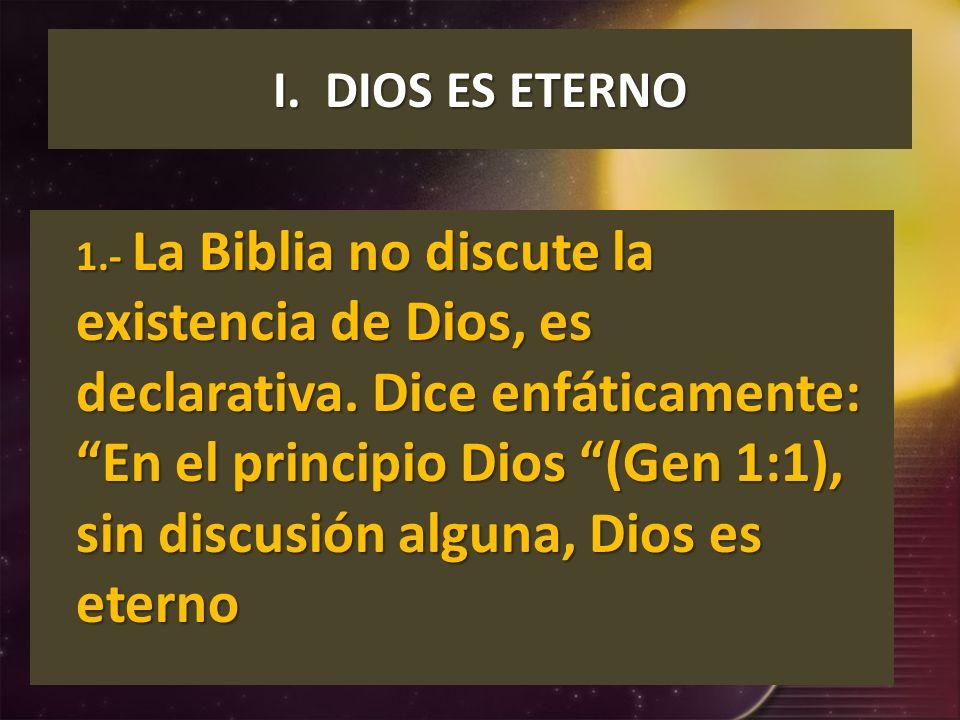 I. DIOS ES ETERNO 1.- La Biblia no discute la existencia de Dios, es declarativa. Dice enfáticamente: En el principio Dios (Gen 1:1), sin discusión al