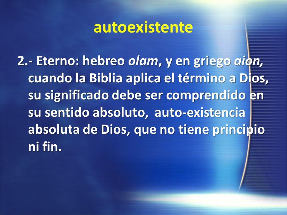 autoexistente 2.- Eterno: hebreo olam, y en griego aion, cuando la Biblia aplica el término a Dios, su significado debe ser comprendido en su sentido